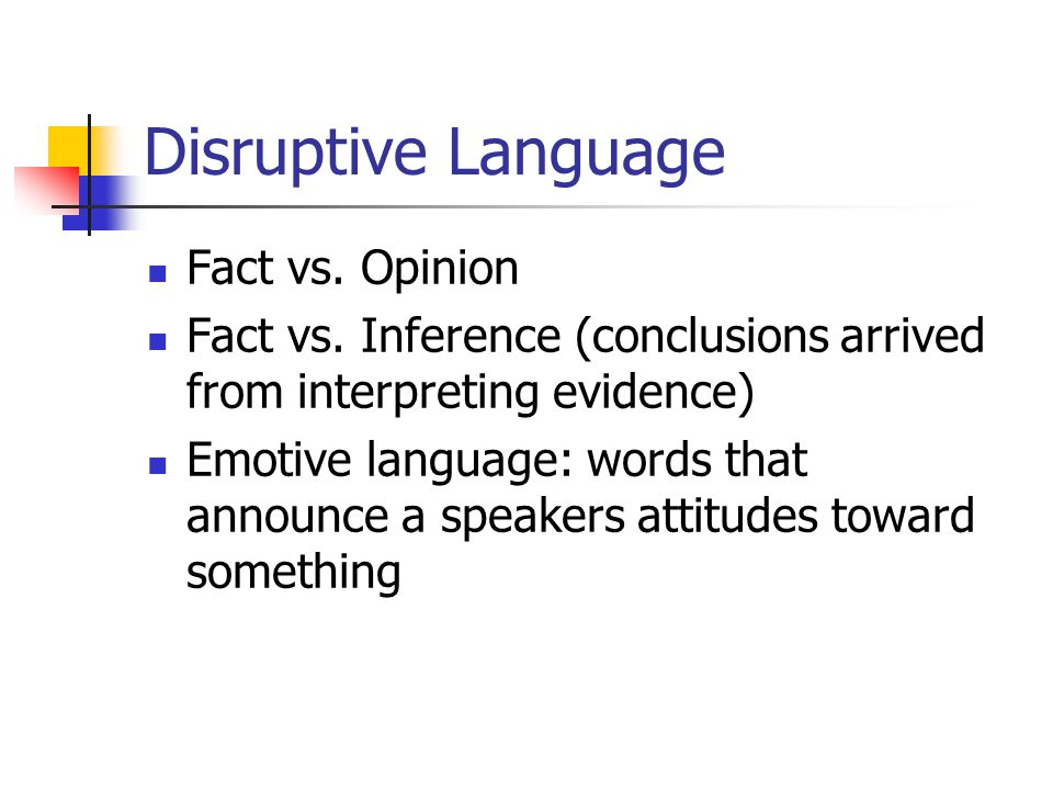 Disruptive Language Fact vs. Opinion Fact vs. Inference (conclusions arrived from interpreting evidence) Emotive language: words that announce a speak