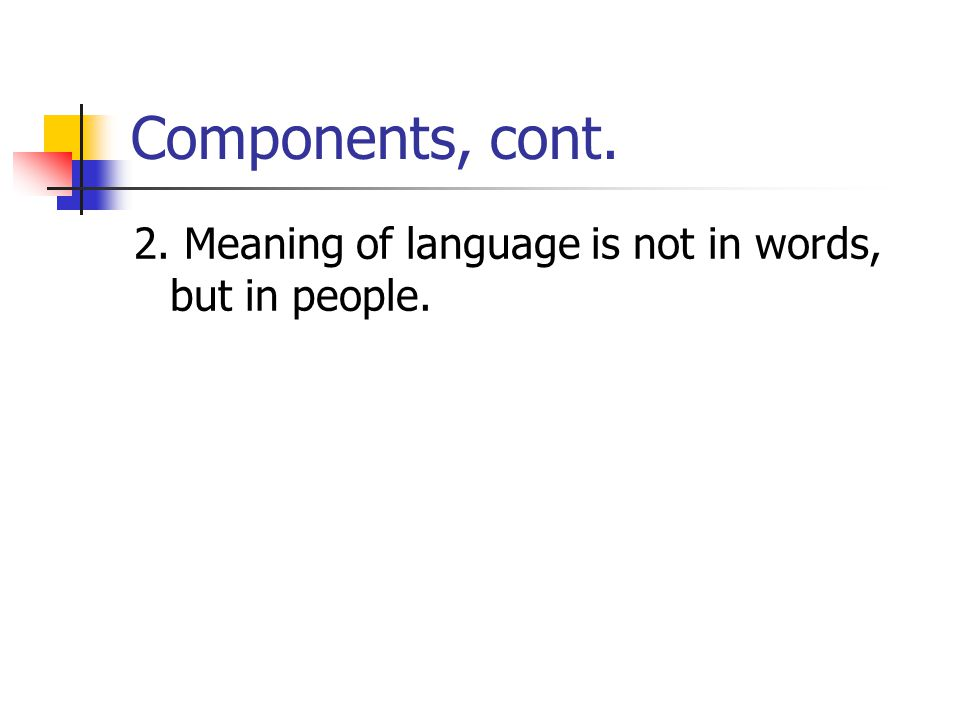 Components, cont. 2. Meaning of language is not in words, but in people.