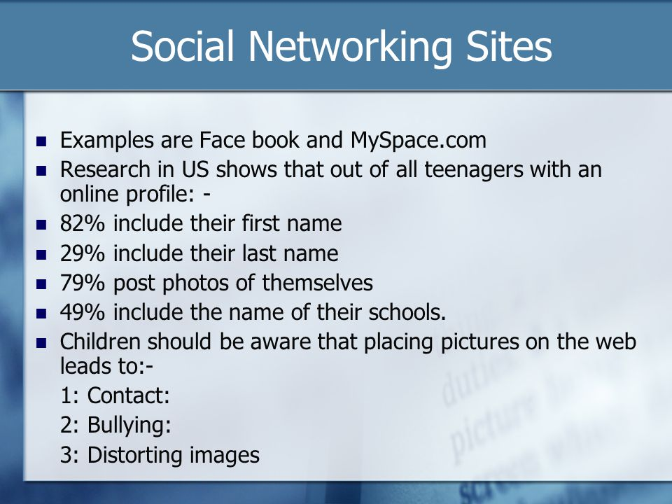 Social Networking Sites Examples are Face book and MySpace.com Research in US shows that out of all teenagers with an online profile: - 82% include th