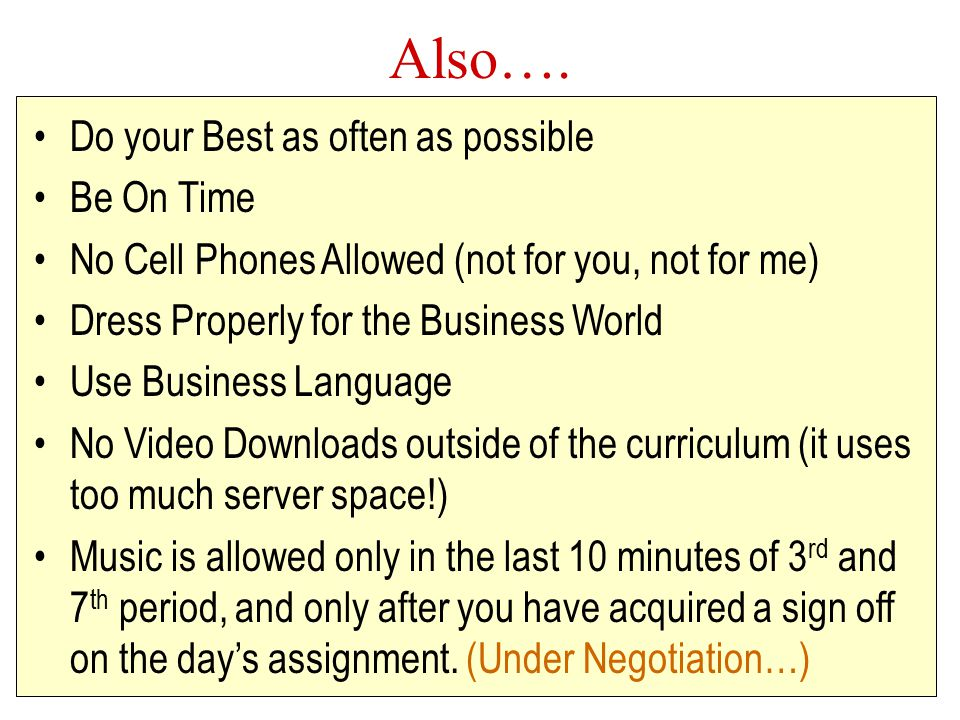 Also…. Do your Best as often as possible Be On Time No Cell Phones Allowed (not for you, not for me) Dress Properly for the Business World Use Busines