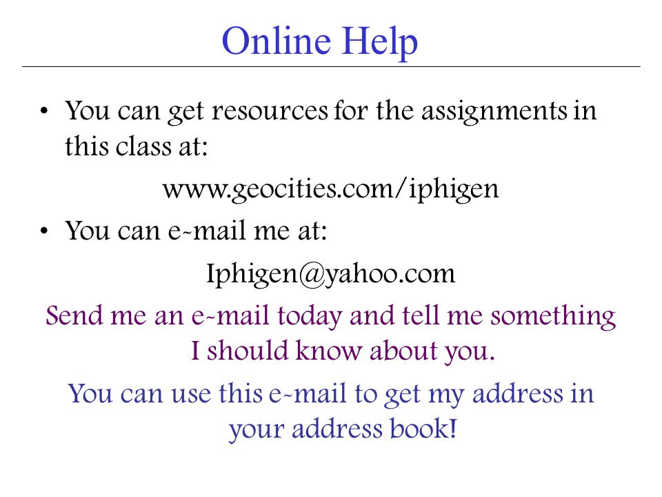 Online Help You can get resources for the assignments in this class at: www.geocities.com/iphigen You can e-mail me at: Iphigen@yahoo.com Send me an e-mail today and tell me something I should know about you.