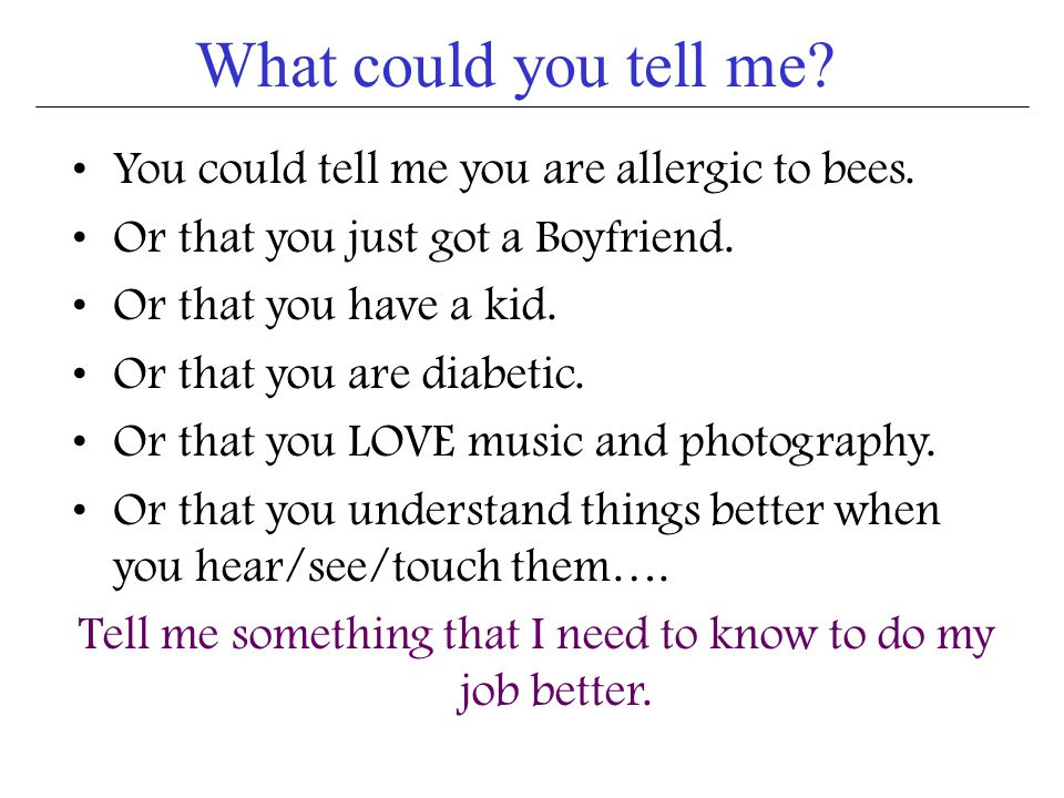What could you tell me.You could tell me you are allergic to bees.