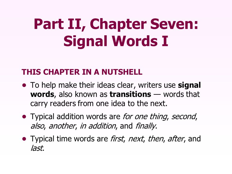 Part II, Chapter Seven: Signal Words I THIS CHAPTER IN A NUTSHELL To help make their ideas clear, writers use signal words, also known as transitions — words that carry readers from one idea to the next.