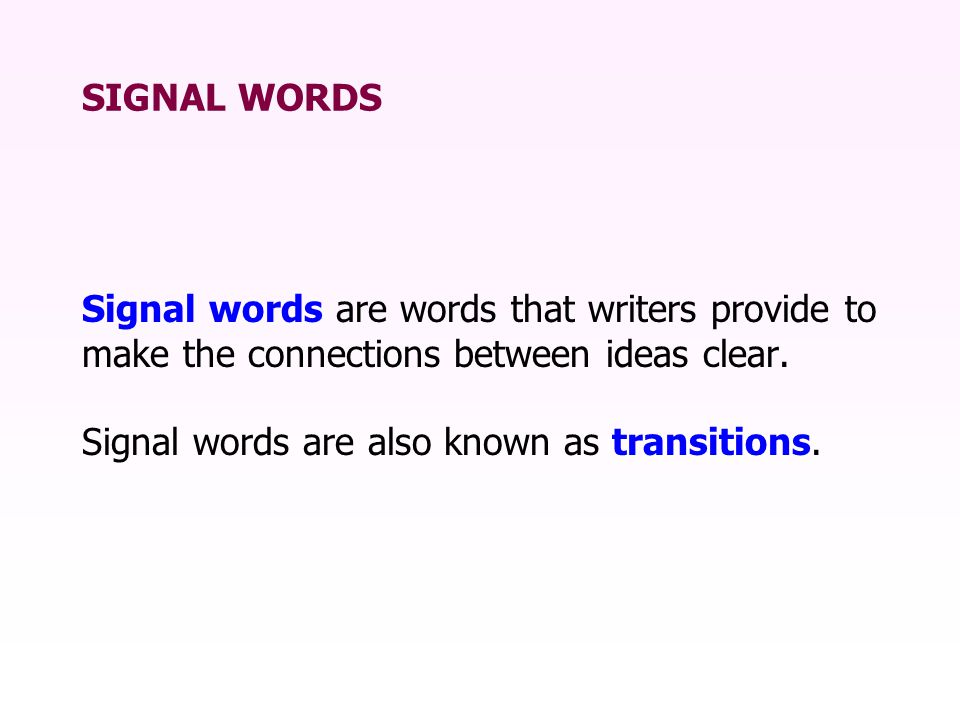 SIGNAL WORDS Signal words are words that writers provide to make the connections between ideas clear.
