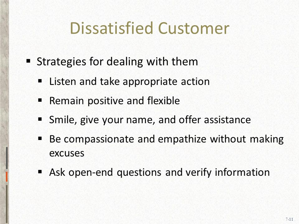 7-11 Dissatisfied Customer  Strategies for dealing with them  Listen and take appropriate action  Remain positive and flexible  Smile, give your name, and offer assistance  Be compassionate and empathize without making excuses  Ask open-end questions and verify information