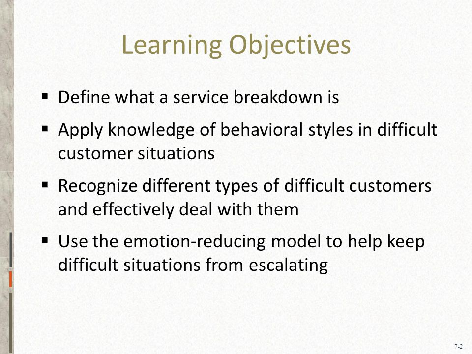 7-2 Learning Objectives  Define what a service breakdown is  Apply knowledge of behavioral styles in difficult customer situations  Recognize different types of difficult customers and effectively deal with them  Use the emotion-reducing model to help keep difficult situations from escalating