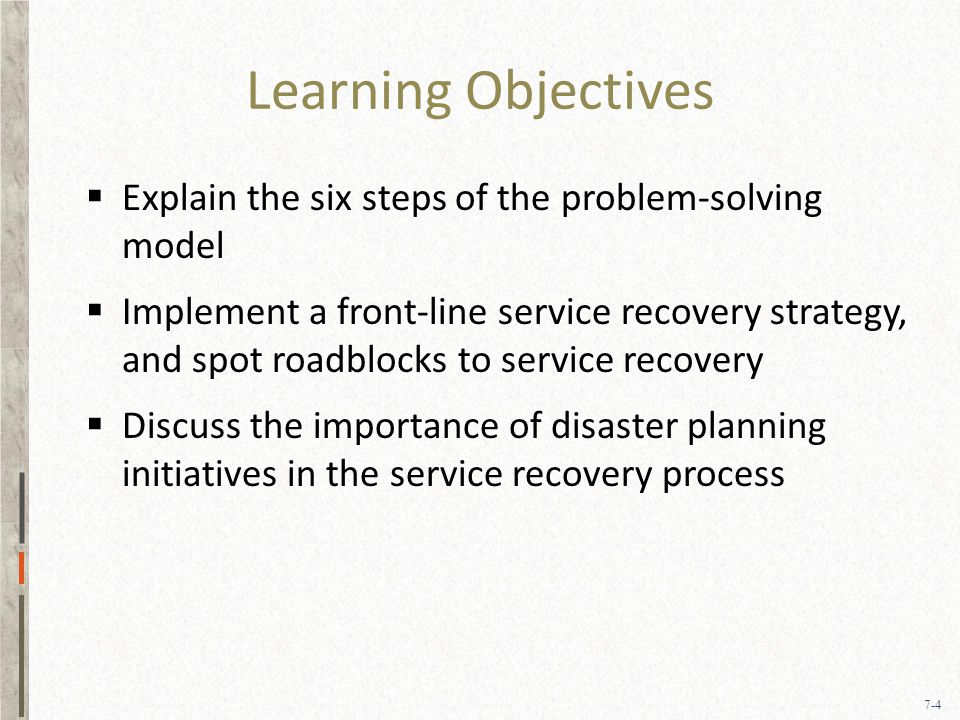 7-4 Learning Objectives  Explain the six steps of the problem-solving model  Implement a front-line service recovery strategy, and spot roadblocks to service recovery  Discuss the importance of disaster planning initiatives in the service recovery process
