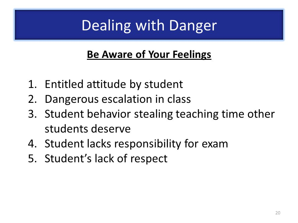 20 Be Aware of Your Feelings 1.Entitled attitude by student 2.Dangerous escalation in class 3.Student behavior stealing teaching time other students deserve 4.Student lacks responsibility for exam 5.Student's lack of respect Dealing with Danger