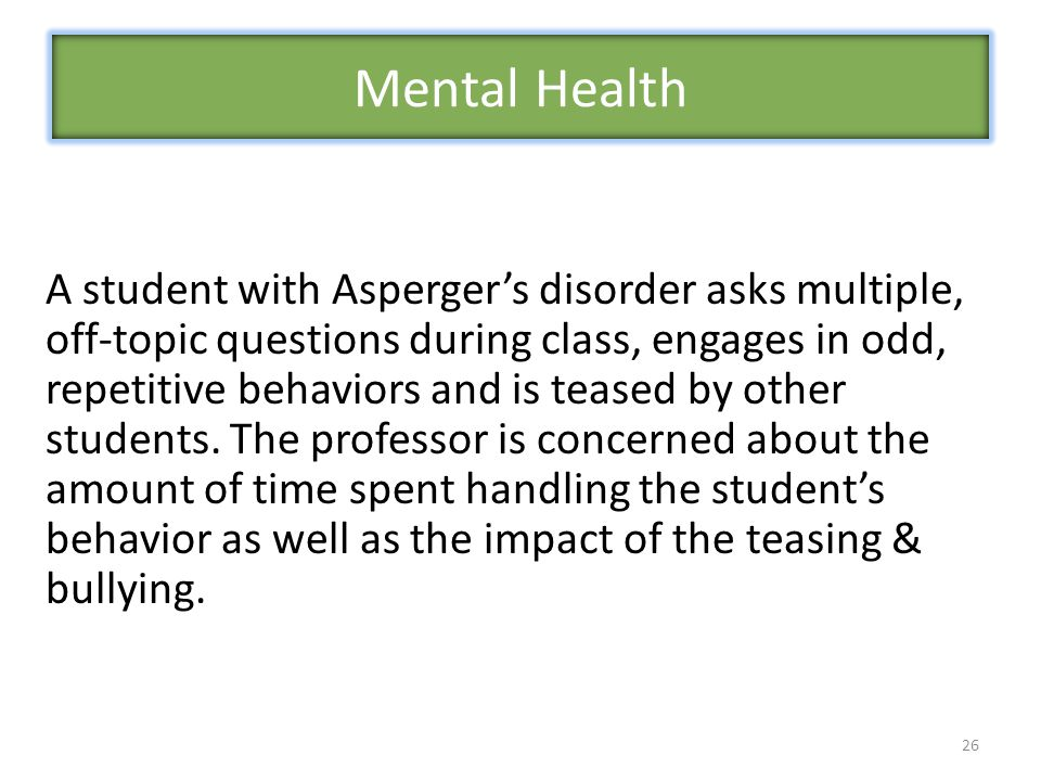 26 A student with Asperger's disorder asks multiple, off-topic questions during class, engages in odd, repetitive behaviors and is teased by other students.
