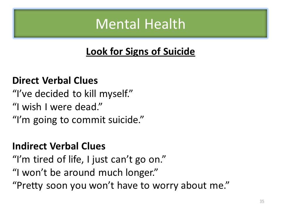 35 Look for Signs of Suicide Direct Verbal Clues I've decided to kill myself. I wish I were dead. I'm going to commit suicide. Indirect Verbal Clues I'm tired of life, I just can't go on. I won't be around much longer. Pretty soon you won't have to worry about me. Mental Health