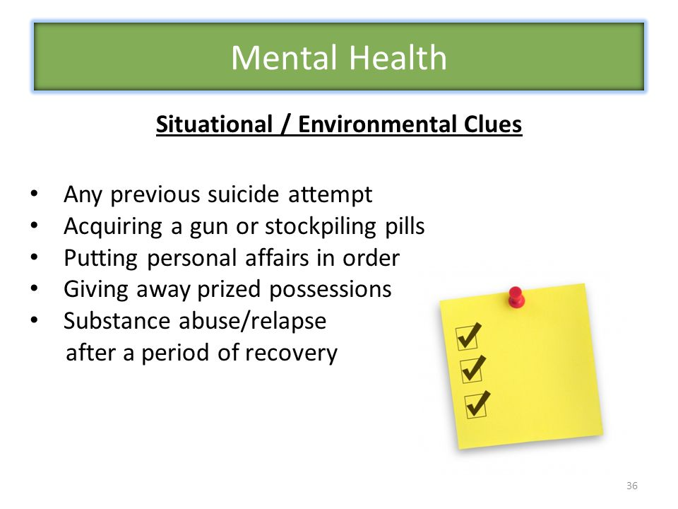 36 Situational / Environmental Clues Any previous suicide attempt Acquiring a gun or stockpiling pills Putting personal affairs in order Giving away prized possessions Substance abuse/relapse after a period of recovery Mental Health