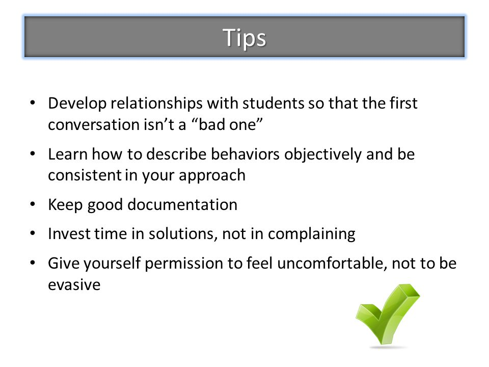 Develop relationships with students so that the first conversation isn't a bad one Learn how to describe behaviors objectively and be consistent in your approach Keep good documentation Invest time in solutions, not in complaining Give yourself permission to feel uncomfortable, not to be evasive Tips