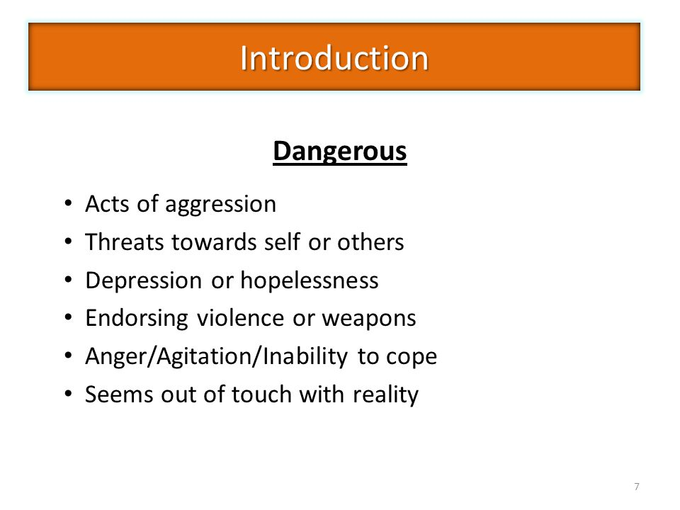 7 Introduction Acts of aggression Threats towards self or others Depression or hopelessness Endorsing violence or weapons Anger/Agitation/Inability to cope Seems out of touch with reality