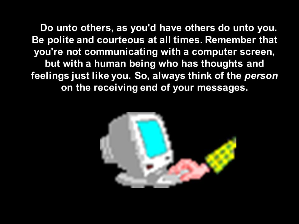 Do unto others, as you'd have others do unto you. Be polite and courteous at all times. Remember that you're not communicating with a computer screen,