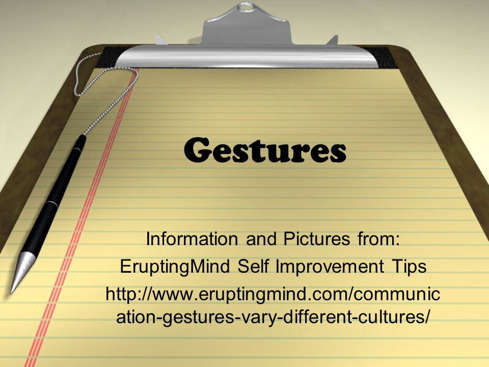 Gestures Information and Pictures from: EruptingMind Self Improvement Tips http://www.eruptingmind.com/communic ation-gestures-vary-different-cultures