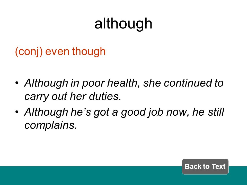 although (conj) even though Although in poor health, she continued to carry out her duties.
