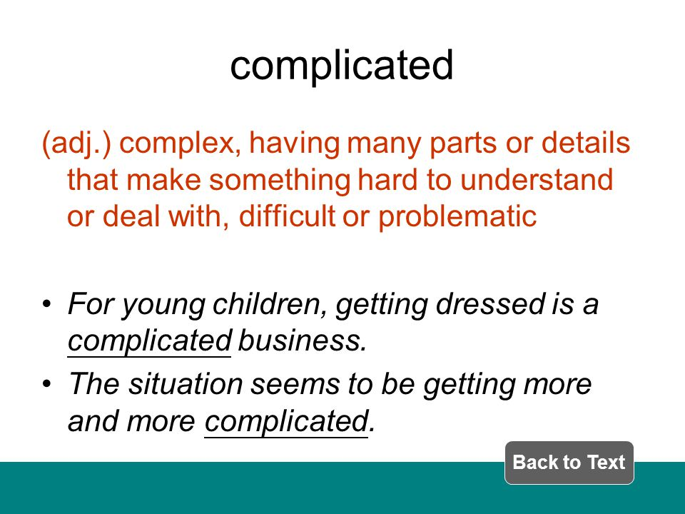 complicated (adj.) complex, having many parts or details that make something hard to understand or deal with, difficult or problematic For young children, getting dressed is a complicated business.
