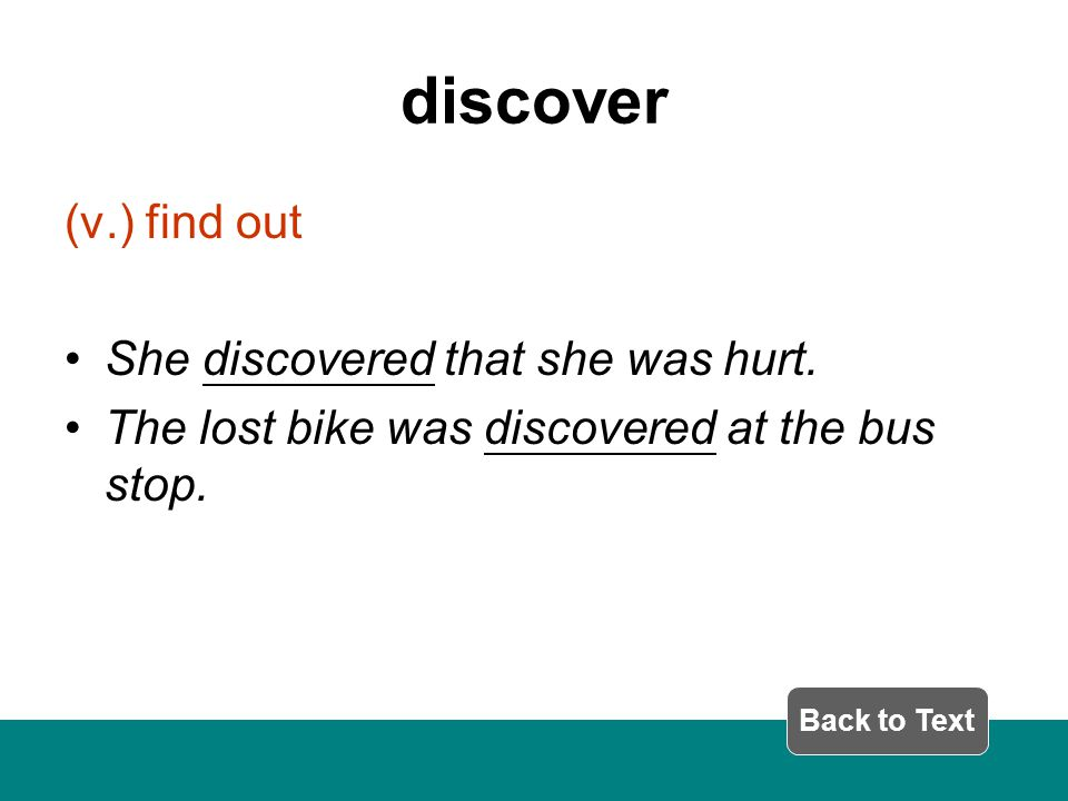 discover (v.) find out She discovered that she was hurt.