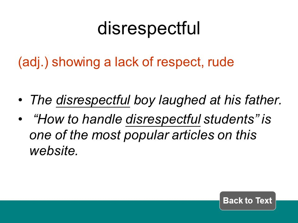 disrespectful (adj.) showing a lack of respect, rude The disrespectful boy laughed at his father.
