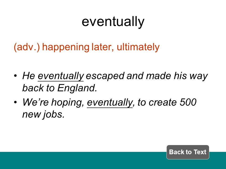 eventually (adv.) happening later, ultimately He eventually escaped and made his way back to England.