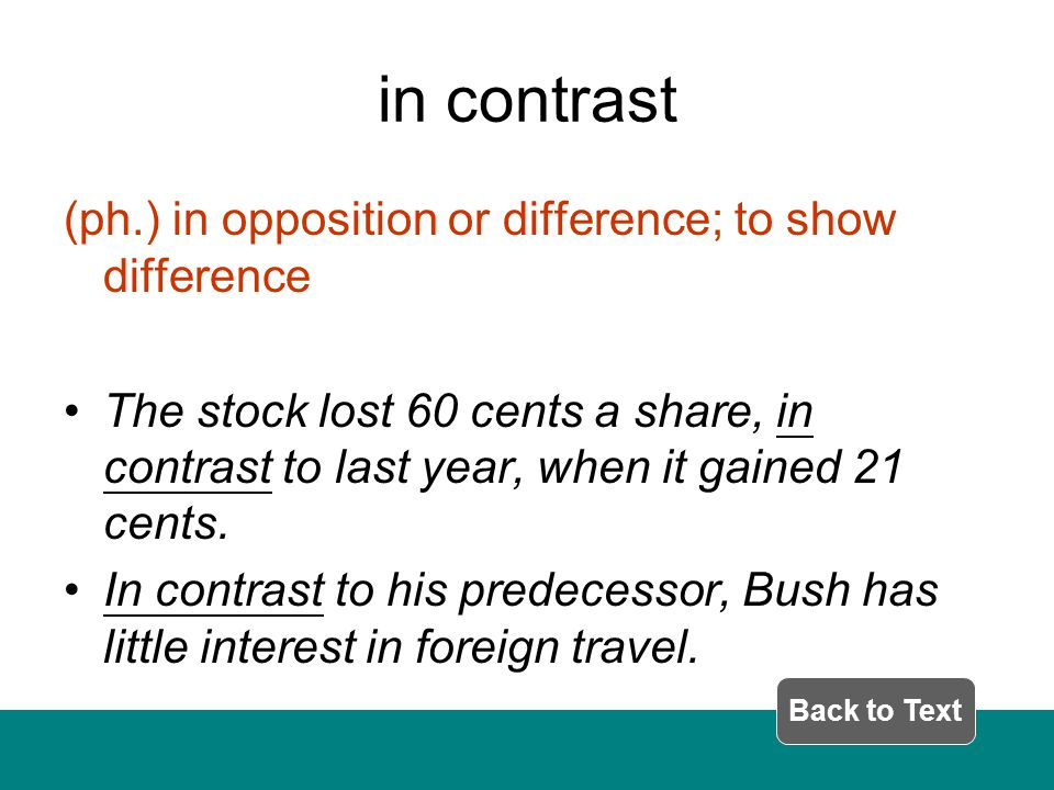 in contrast (ph.) in opposition or difference; to show difference The stock lost 60 cents a share, in contrast to last year, when it gained 21 cents.