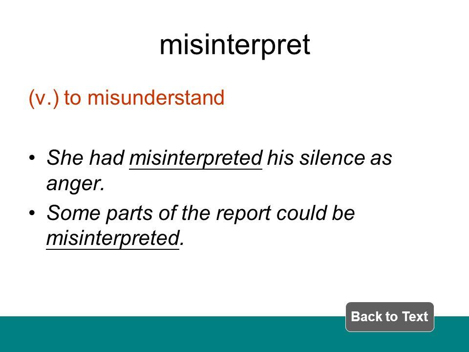 misinterpret (v.) to misunderstand She had misinterpreted his silence as anger.
