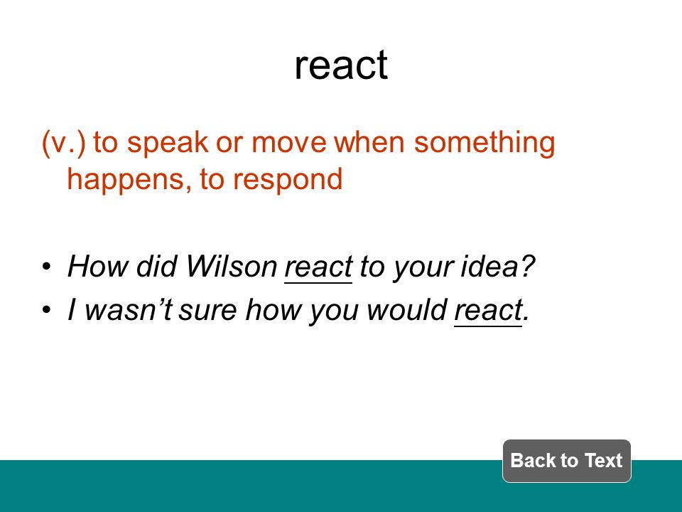react (v.) to speak or move when something happens, to respond How did Wilson react to your idea.