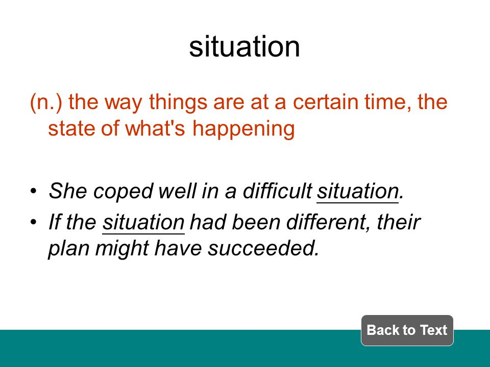 situation (n.) the way things are at a certain time, the state of what s happening She coped well in a difficult situation.