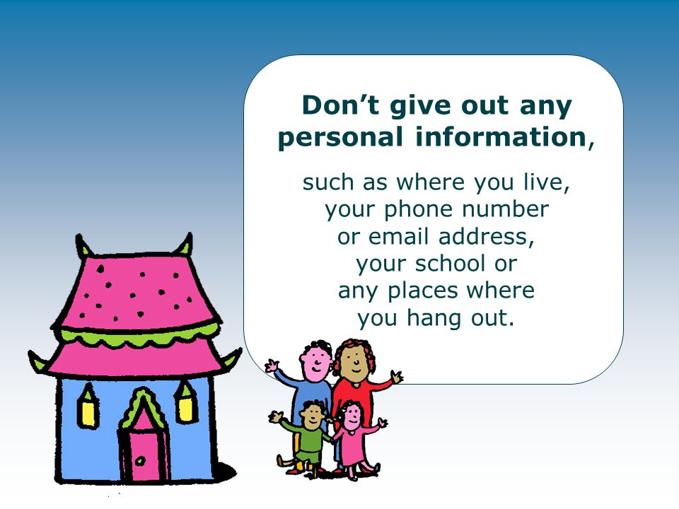 Don't give out any personal information, such as where you live, your phone number or email address, your school or any places where you hang out.