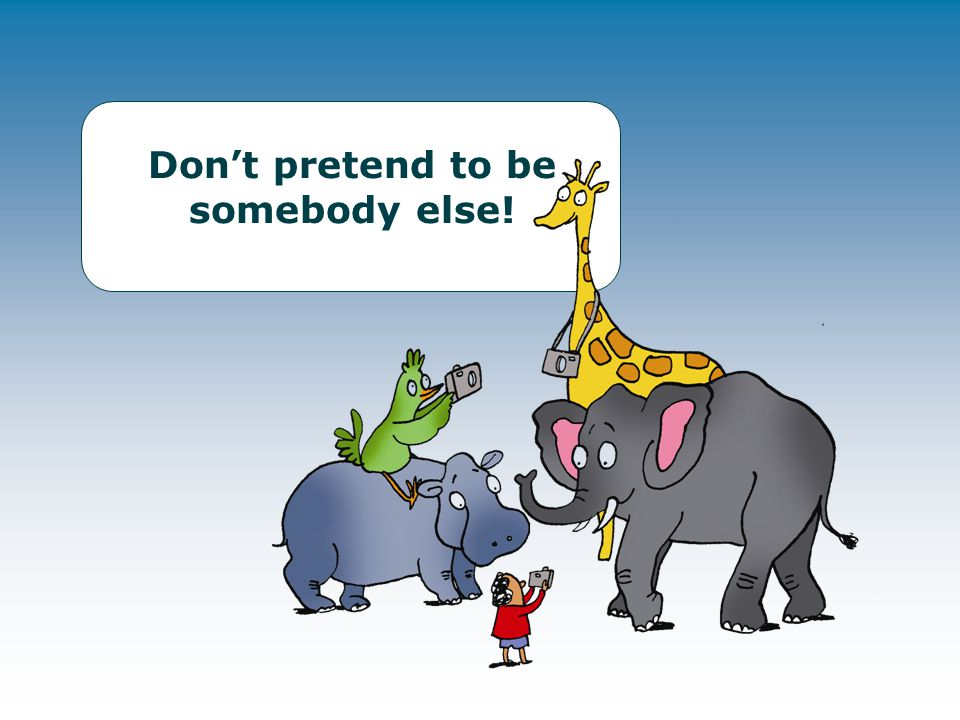 Don't pretend to be somebody else!