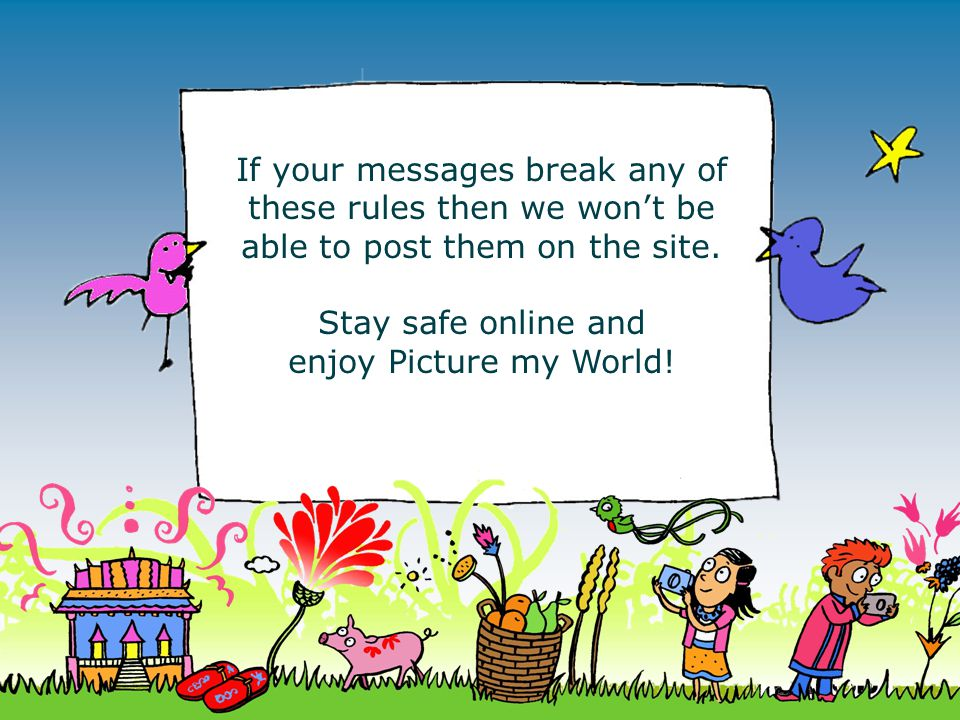 If your messages break any of these rules then we won't be able to post them on the site. Stay safe online and enjoy Picture my World!