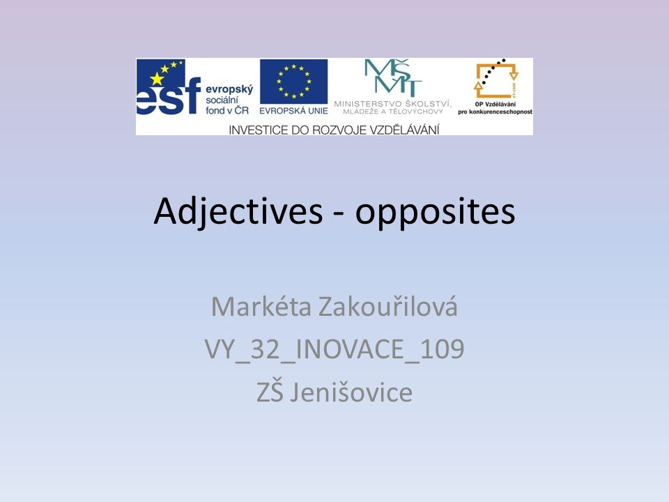 Adjectives - opposites Markéta Zakouřilová VY_32_INOVACE_109 ZŠ Jenišovice