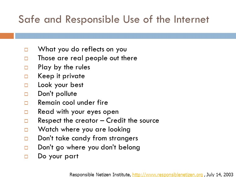 Safe and Responsible Use of the Internet  What you do reflects on you  Those are real people out there  Play by the rules  Keep it private  Look your best  Don't pollute  Remain cool under fire  Read with your eyes open  Respect the creator – Credit the source  Watch where you are looking  Don't take candy from strangers  Don't go where you don't belong  Do your part Responsible Netizen Institute, http://www.responsiblenetizen.org, July 14, 2003http://www.responsiblenetizen.org