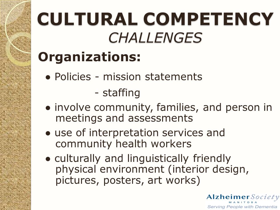 CULTURAL COMPETENCY CHALLENGES Organizations: ● Policies - mission statements - staffing ● involve community, families, and person in meetings and assessments ● use of interpretation services and community health workers ● culturally and linguistically friendly physical environment (interior design, pictures, posters, art works)