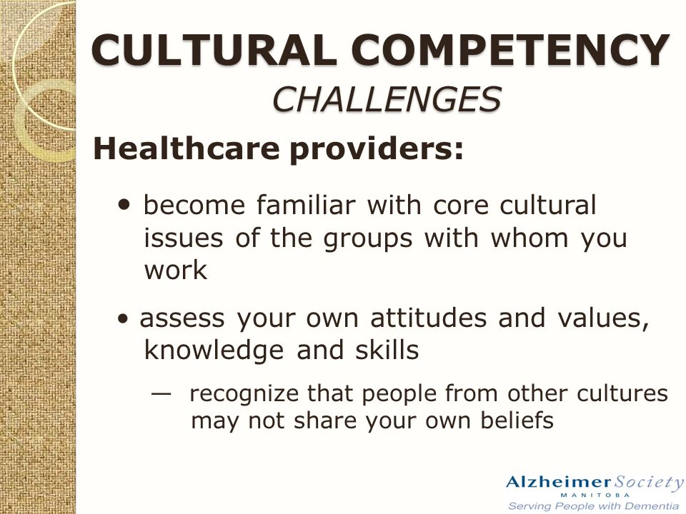 CULTURAL COMPETENCY CHALLENGES Healthcare providers: become familiar with core cultural issues of the groups with whom you work assess your own attitudes and values, knowledge and skills — recognize that people from other cultures may not share your own beliefs