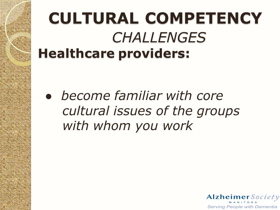 ● become familiar with core cultural issues of the groups with whom you work CULTURAL COMPETENCY CHALLENGES Healthcare providers: CULTURAL COMPETENCY CHALLENGES Healthcare providers: