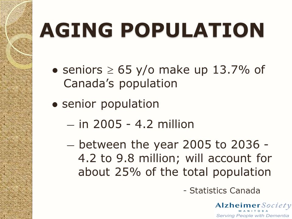 ● seniors  65 y/o make up 13.7% of Canada's population senior population — in 2005 - 4.2 million — between the year 2005 to 2036 - 4.2 to 9.8 million; will account for about 25% of the total population - Statistics Canada AGING POPULATION