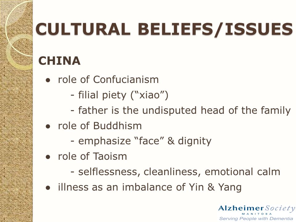 CULTURAL BELIEFS/ISSUES CHINA ● role of Confucianism - filial piety ( xiao ) - father is the undisputed head of the family ● role of Buddhism - emphasize face & dignity ● role of Taoism - selflessness, cleanliness, emotional calm ● illness as an imbalance of Yin & Yang