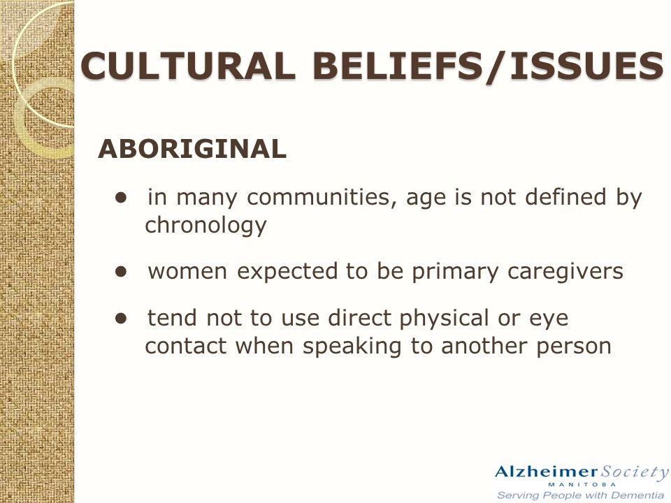CULTURAL BELIEFS/ISSUES ABORIGINAL ● in many communities, age is not defined by chronology ● women expected to be primary caregivers ● tend not to use direct physical or eye contact when speaking to another person