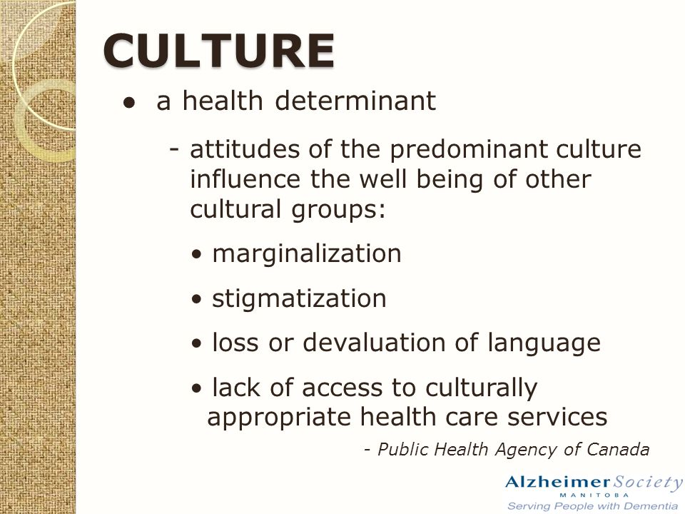 CULTURE ● a health determinant - attitudes of the predominant culture influence the well being of other cultural groups: marginalization stigmatization loss or devaluation of language lack of access to culturally appropriate health care services - Public Health Agency of Canada