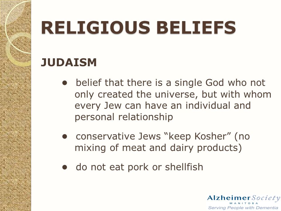 RELIGIOUS BELIEFS JUDAISM ● belief that there is a single God who not only created the universe, but with whom every Jew can have an individual and personal relationship ● conservative Jews keep Kosher (no mixing of meat and dairy products) ● do not eat pork or shellfish