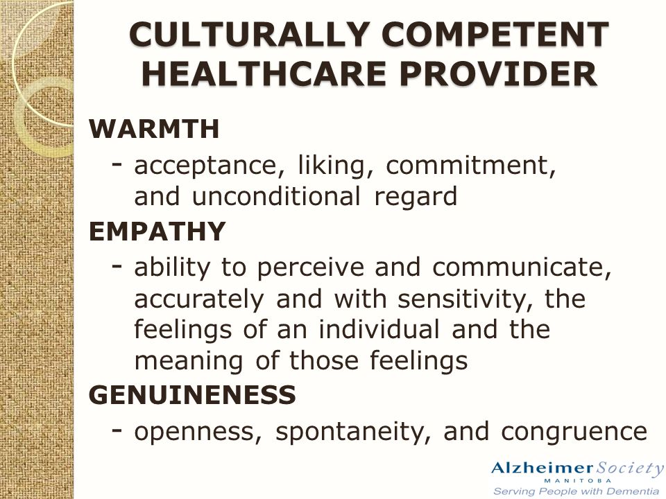 CULTURALLY COMPETENT HEALTHCARE PROVIDER WARMTH - acceptance, liking, commitment, and unconditional regard EMPATHY - ability to perceive and communicate, accurately and with sensitivity, the feelings of an individual and the meaning of those feelings GENUINENESS - openness, spontaneity, and congruence