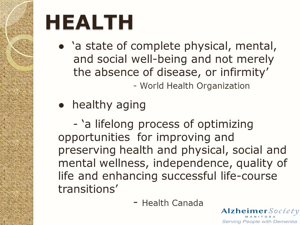 HEALTH ● 'a state of complete physical, mental, and social well-being and not merely the absence of disease, or infirmity' - World Health Organization ● healthy aging - 'a lifelong process of optimizing opportunities for improving and preserving health and physical, social and mental wellness, independence, quality of life and enhancing successful life-course transitions' - Health Canada