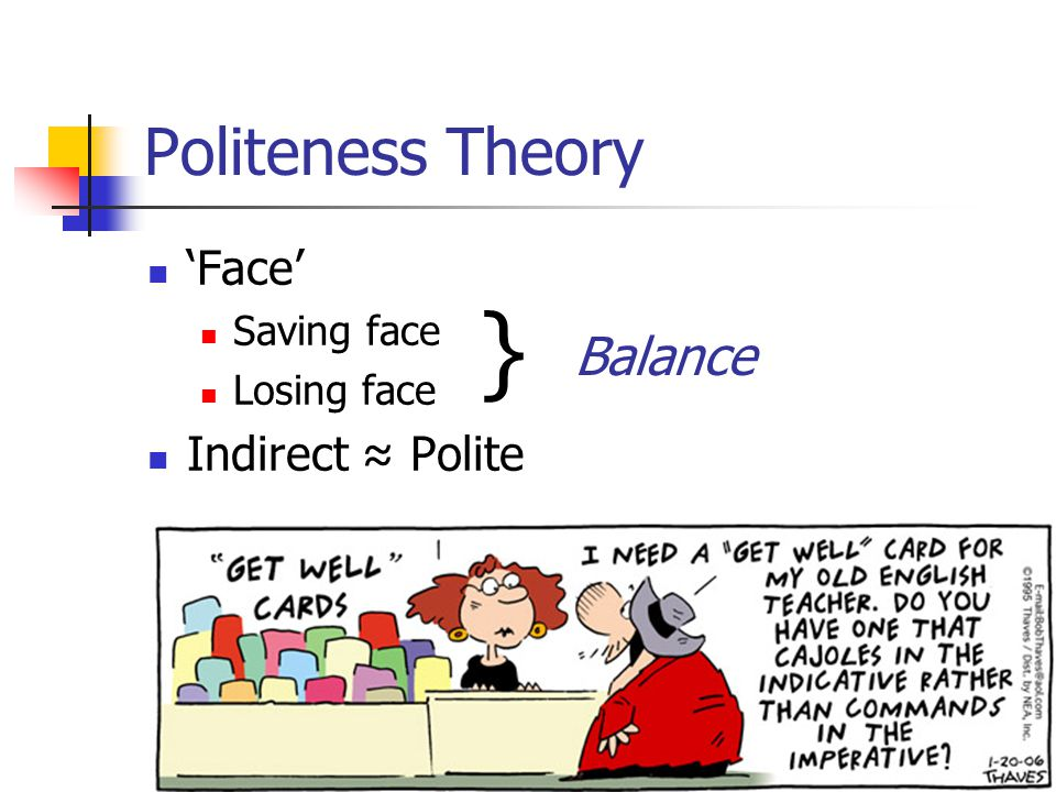 Politeness Theory 'Face' Saving face Losing face Indirect ≈ Polite } Balance