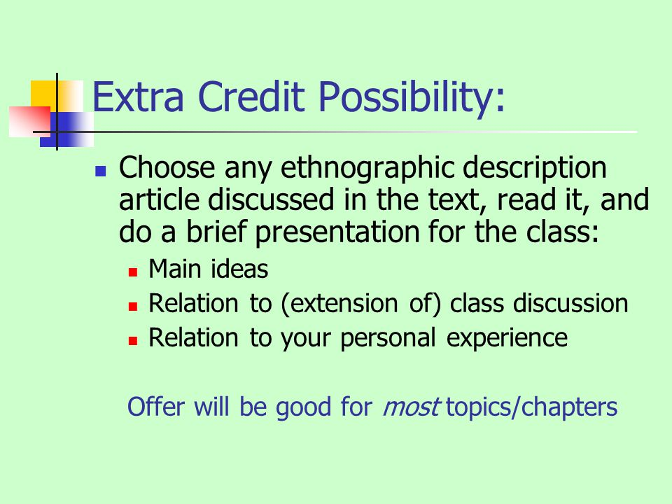 Extra Credit Possibility: Choose any ethnographic description article discussed in the text, read it, and do a brief presentation for the class: Main ideas Relation to (extension of) class discussion Relation to your personal experience Offer will be good for most topics/chapters