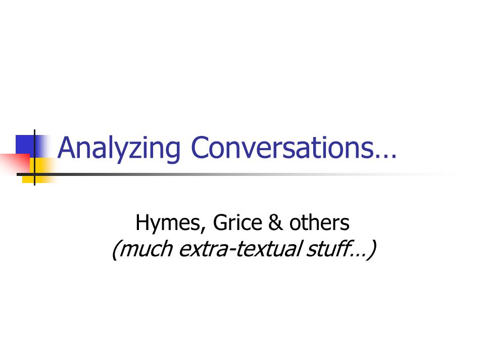 Analyzing Conversations… Hymes, Grice & others (much extra-textual stuff…)