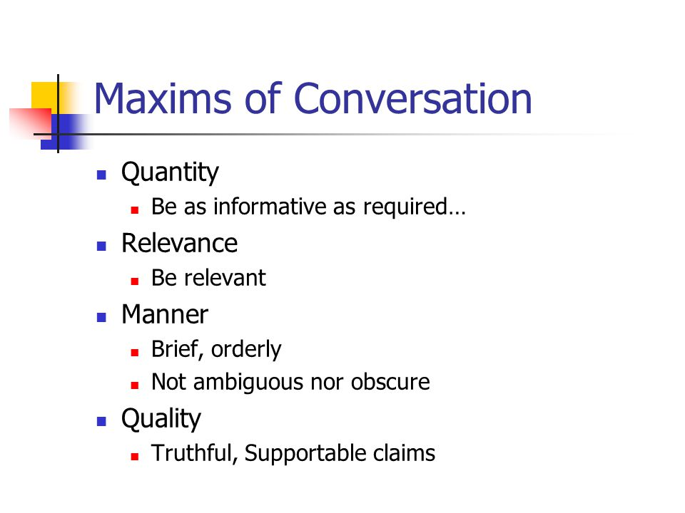 Maxims of Conversation Quantity Be as informative as required… Relevance Be relevant Manner Brief, orderly Not ambiguous nor obscure Quality Truthful, Supportable claims
