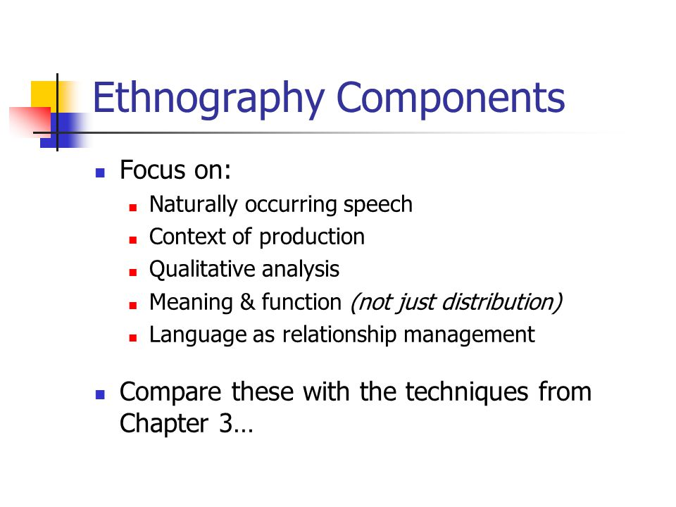 Ethnography Components Focus on: Naturally occurring speech Context of production Qualitative analysis Meaning & function (not just distribution) Language as relationship management Compare these with the techniques from Chapter 3…