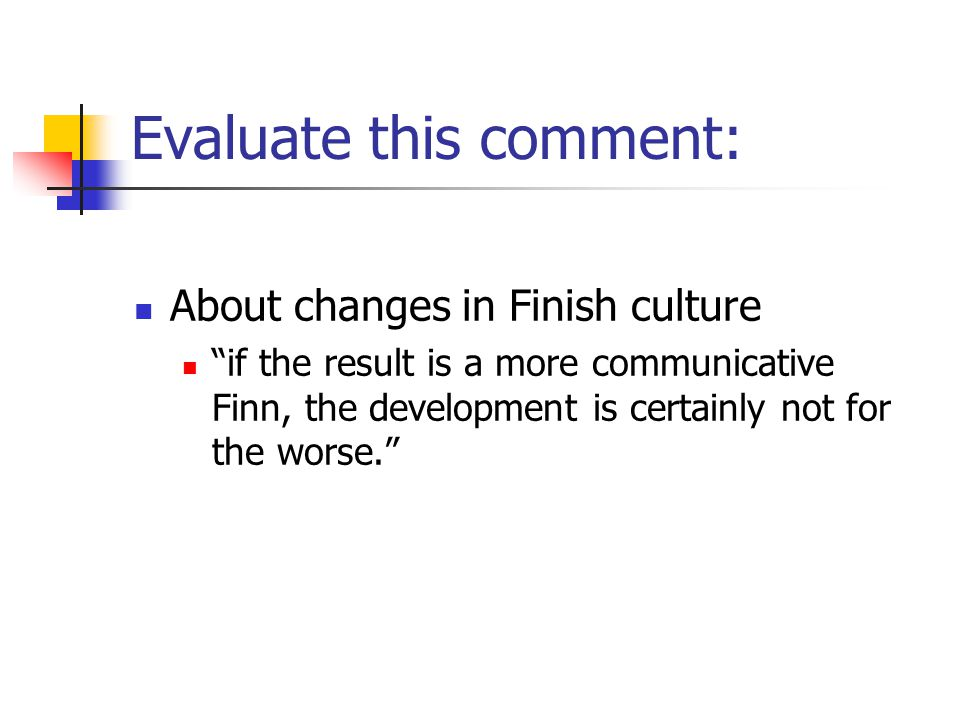 Evaluate this comment: About changes in Finish culture if the result is a more communicative Finn, the development is certainly not for the worse.