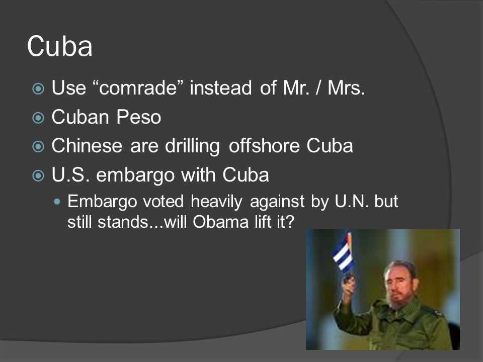 """Cuba  Use """"comrade"""" instead of Mr. / Mrs.  Cuban Peso  Chinese are drilling offshore Cuba  U.S. embargo with Cuba Embargo voted heavily against by"""